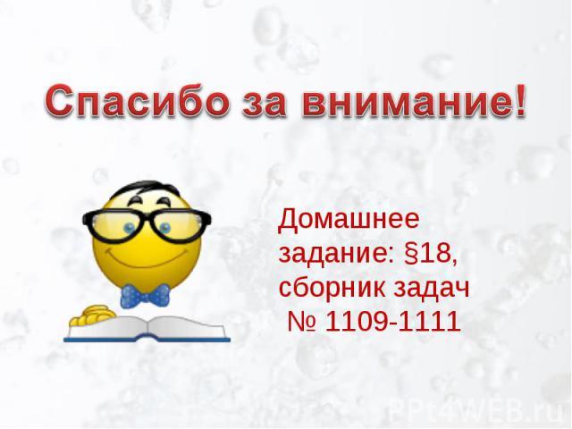 Спасибо за внимание!Домашнее задание: §18,сборник задач № 1109-1111