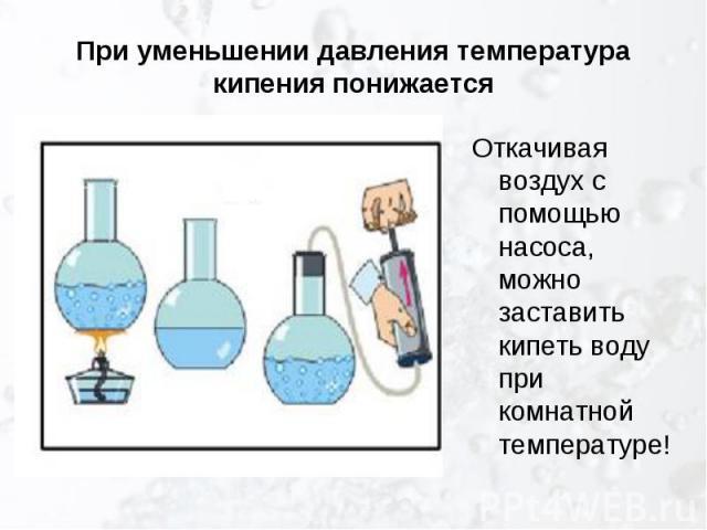 При уменьшении давления температура кипения понижается Откачивая воздух с помощью насоса, можно заставить кипеть воду при комнатной температуре!