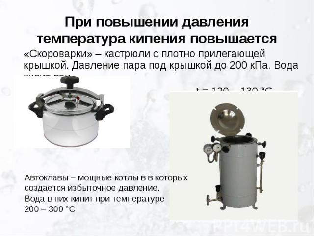 При повышении давления температура кипения повышается «Скороварки» – кастрюли с плотно прилегающей крышкой. Давление пара под крышкой до 200 кПа. Вода кипит при t = 120 – 130 °САвтоклавы – мощные котлы в в которых создается избыточное давление.Вода …