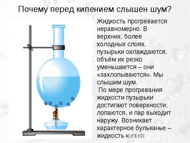 Почему перед кипением слышен шум? Жидкость прогревается неравномерно. В верхних, более холодных слоях, пузырьки охлаждаются, объём их резко уменьшается – они «захлопываются». Мы слышим шум. По мере прогревания жидкости пузырьки достигают поверхности…
