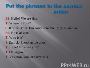 Put the phrases in the correct order: SS. Hello! We are fine.T. Where is Tom?S.