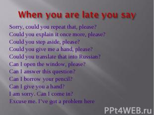 When you are late you say Sorry, could you repeat that, please?Could you explain