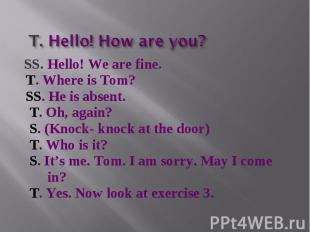T. Hello! How are you? SS. Hello! We are fine. T. Where is Tom? SS. He is absent