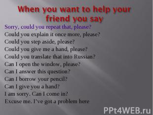 When you want to help your friend you say Sorry, could you repeat that, please?C