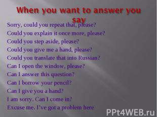 When you want to answer you say Sorry, could you repeat that, please?Could you e