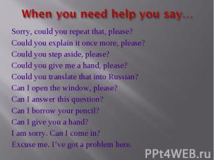 When you need help you say… Sorry, could you repeat that, please?Could you expla