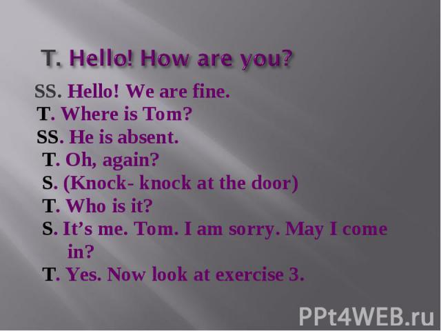 T. Hello! How are you? SS. Hello! We are fine. T. Where is Tom? SS. He is absent. T. Oh, again? S. (Knock- knock at the door) T. Who is it? S. It's me. Tom. I am sorry. May I come in? T. Yes. Now look at exercise 3.