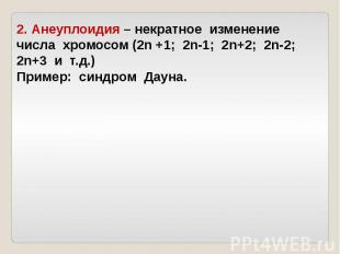 2. Анеуплоидия – некратное изменение числа хромосом (2n +1; 2n-1; 2n+2; 2n-2; 2n
