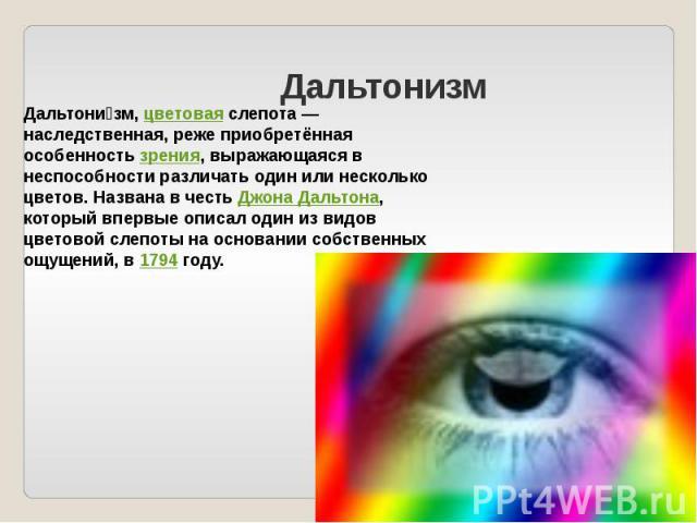 Дальтонизм Дальтонизм, цветовая слепота — наследственная, реже приобретённая особенность зрения, выражающаяся в неспособности различать один или несколько цветов. Названа в честь Джона Дальтона, который впервые описал один из видов цветовой слепоты …