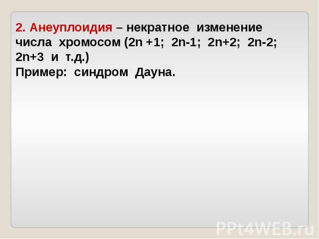 2. Анеуплоидия – некратное изменение числа хромосом (2n +1; 2n-1; 2n+2; 2n-2; 2n+3 и т.д.)Пример: синдром Дауна.