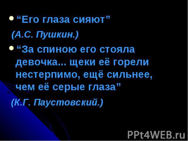 """""""Его глаза сияют"""" (А.С. Пушкин.)""""За спиною его стояла девочка... щеки её горели нестерпимо, ещё сильнее, чем её серые глаза"""" (К.Г. Паустовский.)"""