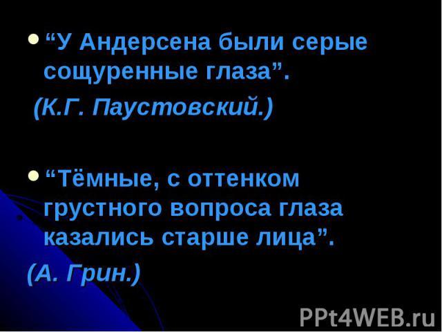 """""""У Андерсена были серые сощуренные глаза"""". (К.Г. Паустовский.)""""Тёмные, с оттенком грустного вопроса глаза казались старше лица"""". (А. Грин.)"""