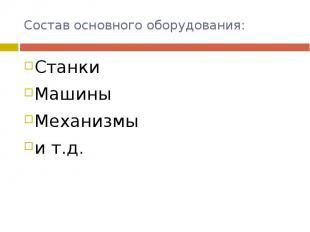 Состав основного оборудования: СтанкиМашиныМеханизмы и т.д.