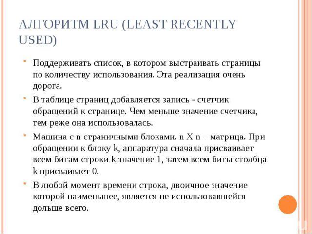 Алгоритм LRU (Least Recently Used) Поддерживать список, в котором выстраивать страницы по количеству использования. Эта реализация очень дорога.В таблице страниц добавляется запись - счетчик обращений к странице. Чем меньше значение счетчика, тем ре…