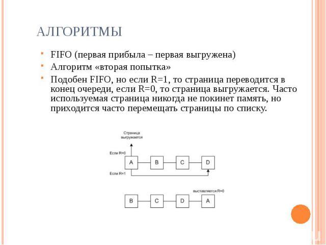 Алгоритмы FIFO (первая прибыла – первая выгружена)Алгоритм «вторая попытка»Подобен FIFO, но если R=1, то страница переводится в конец очереди, если R=0, то страница выгружается. Часто используемая страница никогда не покинет память, но приходится ча…