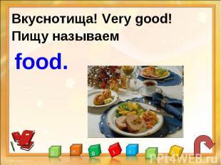 Вкуснотища! Very good!Пищу называем food.