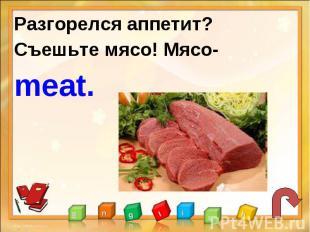 Разгорелся аппетит?Съешьте мясо! Мясо-meat.