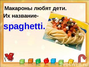 Макароны любят дети.Их название-spaghetti.