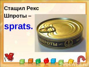 Стащил РексШпроты –sprats.