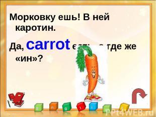 Морковку ешь! В ней каротин.Да, carrot есть, а где же «ин»?