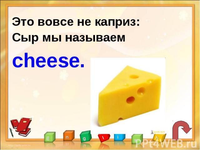Это вовсе не каприз:Сыр мы называем cheese.
