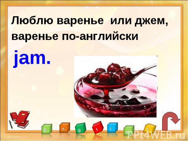 Люблю варенье или джем,варенье по-английски jam.