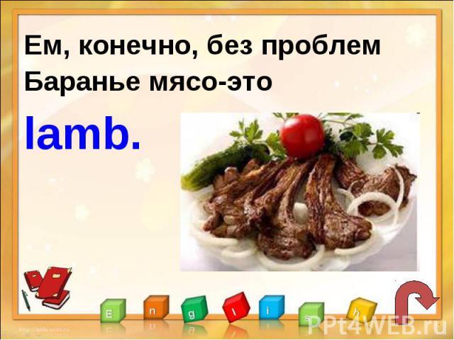 Ем, конечно, без проблемБаранье мясо-это lamb.