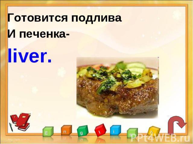 Готовится подливаИ печенка-liver.