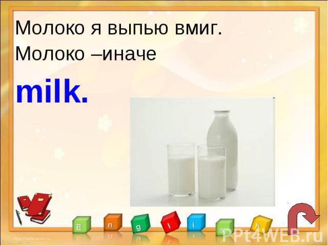 Молоко я выпью вмиг.Молоко –иначе milk.