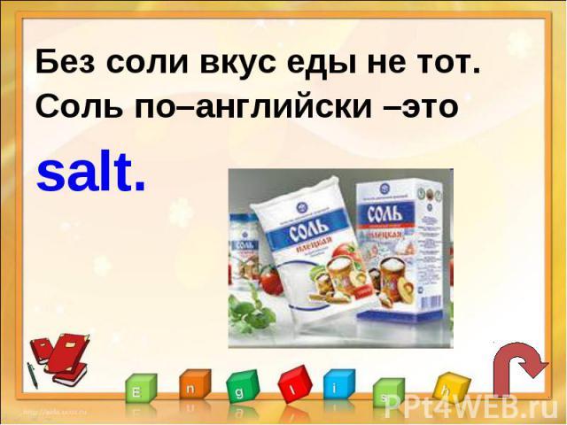 Без соли вкус еды не тот.Соль по–английски –это salt.
