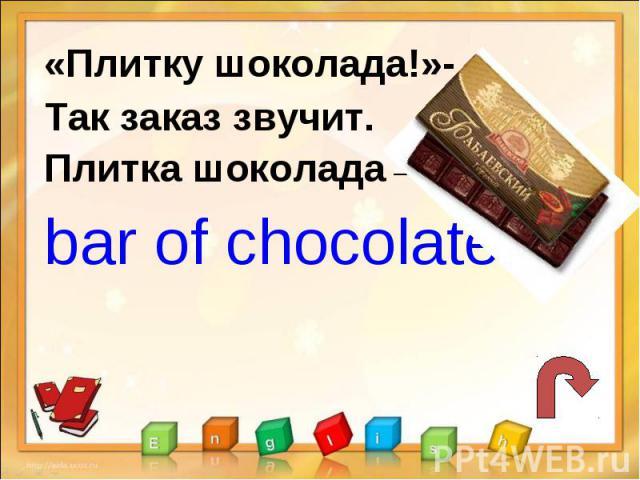 «Плитку шоколада!»-Так заказ звучит.Плитка шоколада –bar of chocolate