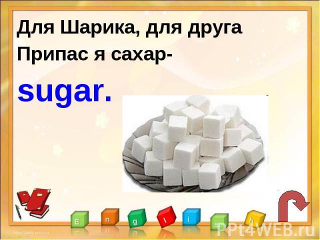 Для Шарика, для другаПрипас я сахар-sugar.