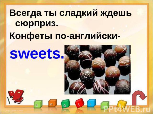 Всегда ты сладкий ждешь сюрприз.Конфеты по-английски-sweets.