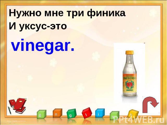 Нужно мне три финикаИ уксус-это vinegar.