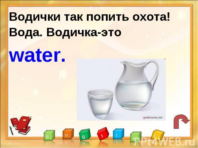 Водички так попить охота!Вода. Водичка-это water.