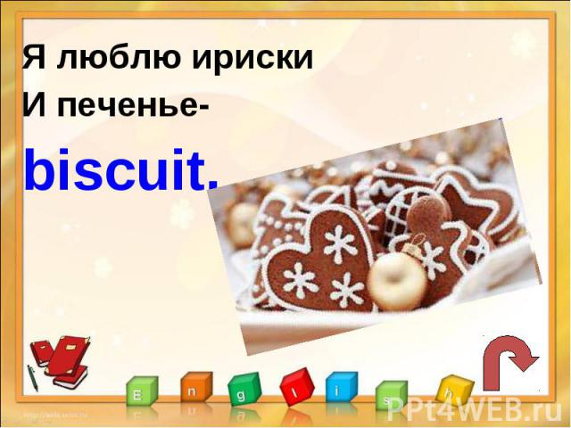 Я люблю ириски И печенье-biscuit.