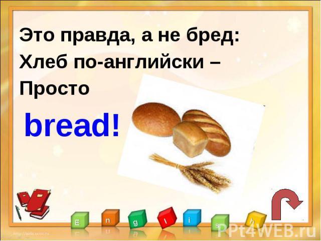 Это правда, а не бред:Хлеб по-английски –Просто bread!