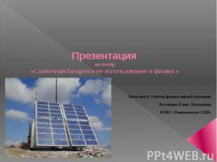 Презентация на тему: «Солнечная батарея и ее использование в физике.» Выполнила:
