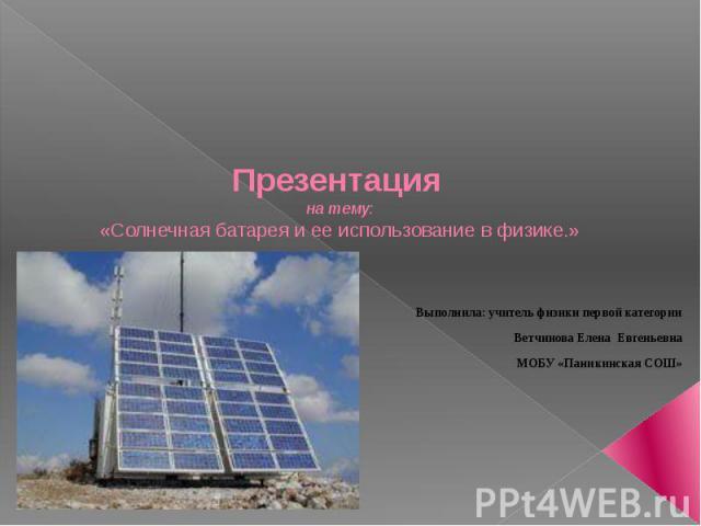 Презентация на тему: «Солнечная батарея и ее использование в физике.» Выполнила: учитель физики первой категории Ветчинова Елена Евгеньевна МОБУ «Паникинская СОШ»