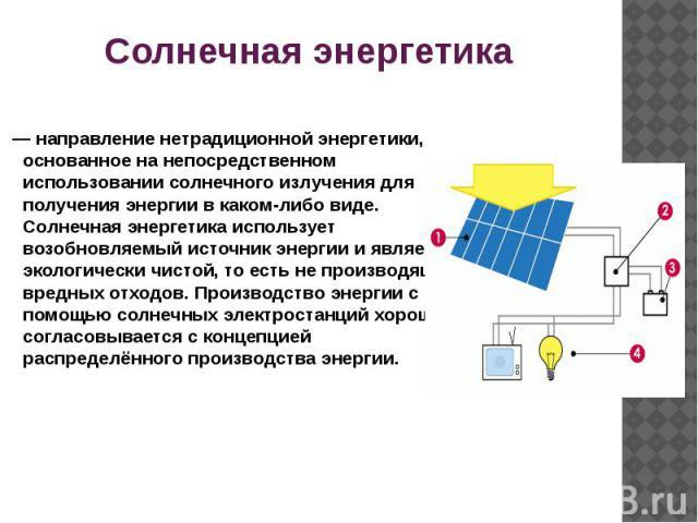 Солнечная энергетика — направление нетрадиционной энергетики, основанное на непосредственном использовании солнечного излучения для получения энергии в каком-либо виде. Солнечная энергетика использует возобновляемый источник энергии и является экол…