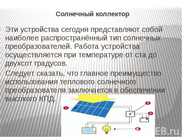 Солнечный коллектор Эти устройства сегодня представляют собой наиболее распространённый тип солнечных преобразователей. Работа устройства осуществляется при температуре от ста до двухсот градусов.Следует сказать, что главное преимущество использован…
