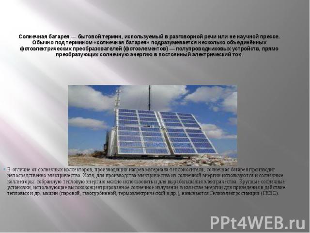 Солнечная батарея— бытовой термин, используемый в разговорной речи или не научной прессе. Обычно под термином «солнечная батарея» подразумевается несколько объединённых фотоэлектрических преобразователей (фотоэлементов) — полупроводниковых устройст…