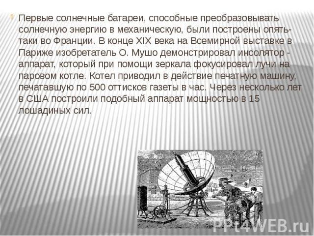Первые солнечные батареи, способные преобразовывать солнечную энергию в механическую, были построены опять-таки во Франции. В конце XIX века на Всемирной выставке в Париже изобретатель О. Мушо демонстрировал инсолятор - аппарат, который при помощи з…