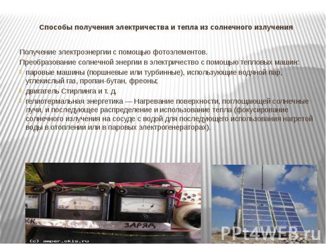 Способы получения электричества и тепла из солнечного излучения Получение электроэнергии с помощью фотоэлементов.Преобразование солнечной энергии в электричество с помощью тепловых машин:паровые машины (поршневые или турбинные), использующие водяной…