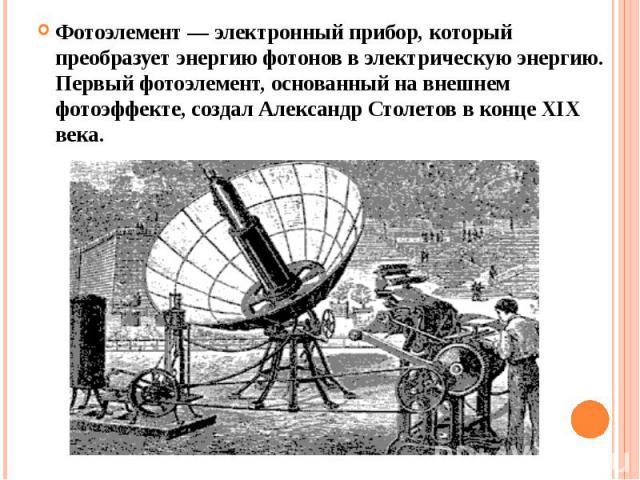 Фотоэлемент— электронный прибор, который преобразует энергию фотонов в электрическую энергию. Первый фотоэлемент, основанный на внешнем фотоэффекте, создал Александр Столетов в конце XIX века.