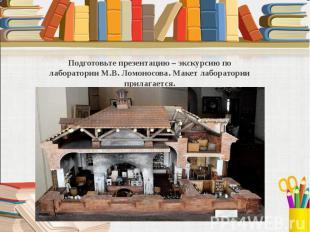 Подготовьте презентацию – экскурсию по лаборатории М.В. Ломоносова. Макет лабора