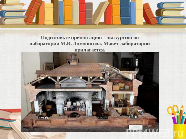 Подготовьте презентацию – экскурсию по лаборатории М.В. Ломоносова. Макет лаборатории прилагается.