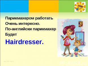 Парикмахером работать Очень интересно.По-английски парикмахерБудет Hairdresser.