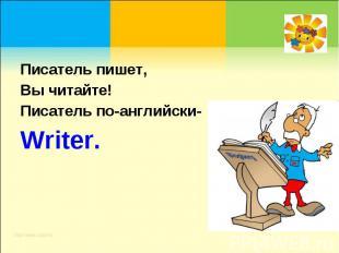 Писатель пишет, Вы читайте!Писатель по-английски-Writer.