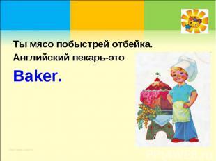 Ты мясо побыстрей отбейка.Английский пекарь-этоBaker.